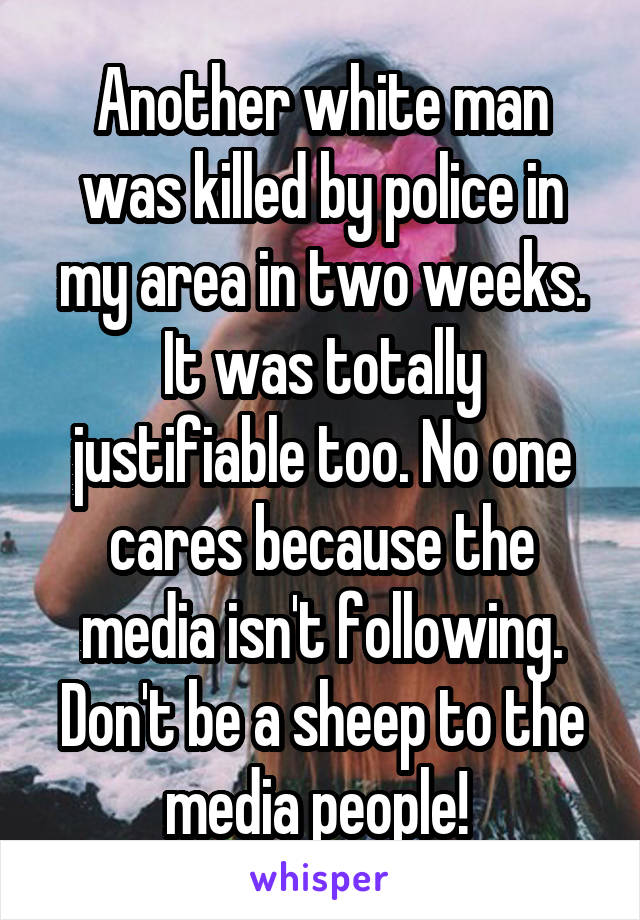Another white man was killed by police in my area in two weeks. It was totally justifiable too. No one cares because the media isn't following. Don't be a sheep to the media people!