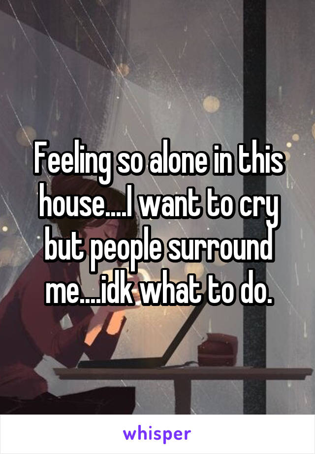 Feeling so alone in this house....I want to cry but people surround me....idk what to do.