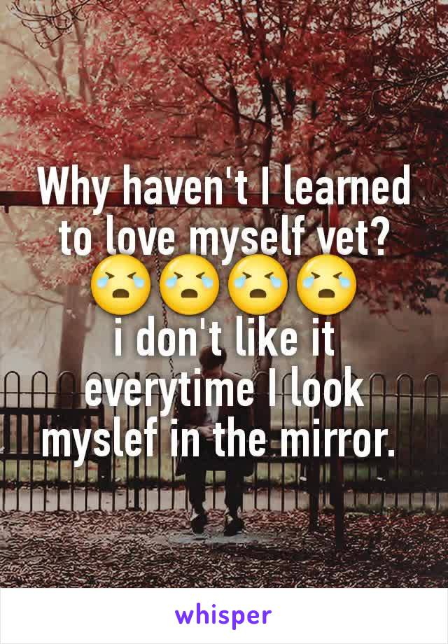Why haven't I learned to love myself yet? 😭😭😭😭 i don't like it everytime I look myslef in the mirror.