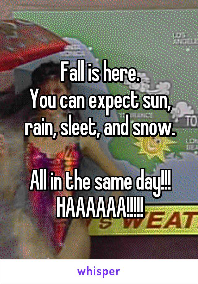 Fall is here. You can expect sun, rain, sleet, and snow.  All in the same day!!! HAAAAAA!!!!!