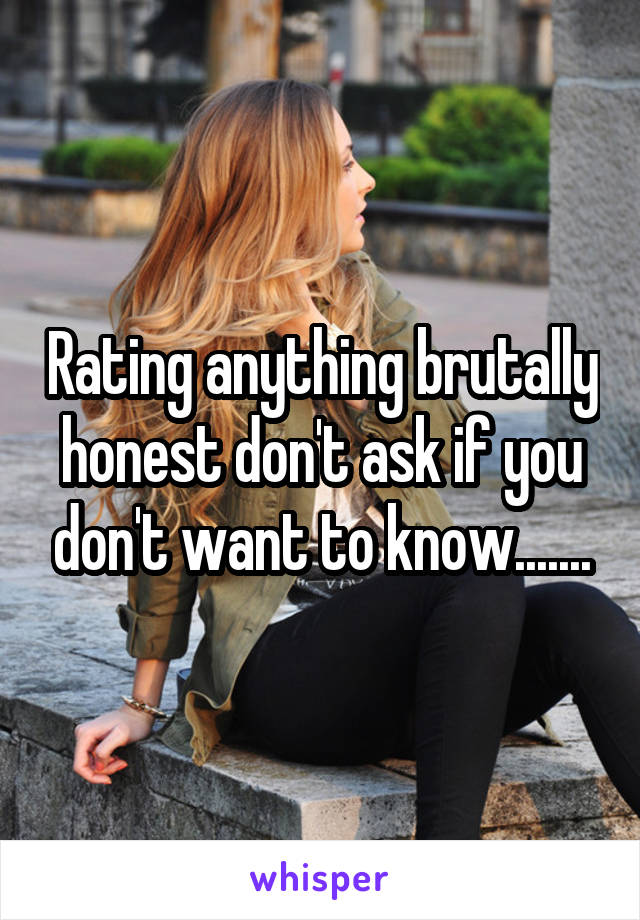 Rating anything brutally honest don't ask if you don't want to know.......