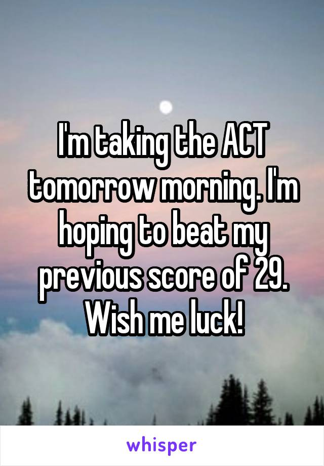 I'm taking the ACT tomorrow morning. I'm hoping to beat my previous score of 29. Wish me luck!