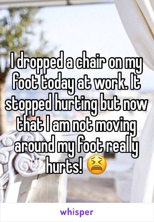 I dropped a chair on my foot today at work. It stopped hurting but now that I am not moving around my foot really hurts! 😫