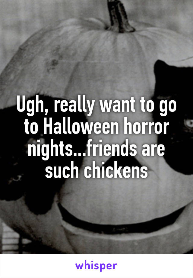 Ugh, really want to go to Halloween horror nights...friends are such chickens