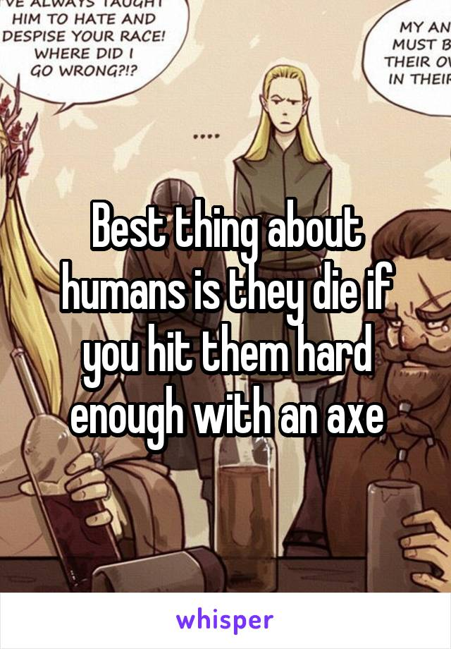 Best thing about humans is they die if you hit them hard enough with an axe