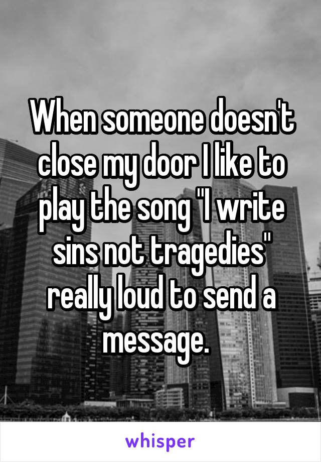 """When someone doesn't close my door I like to play the song """"I write sins not tragedies"""" really loud to send a message."""