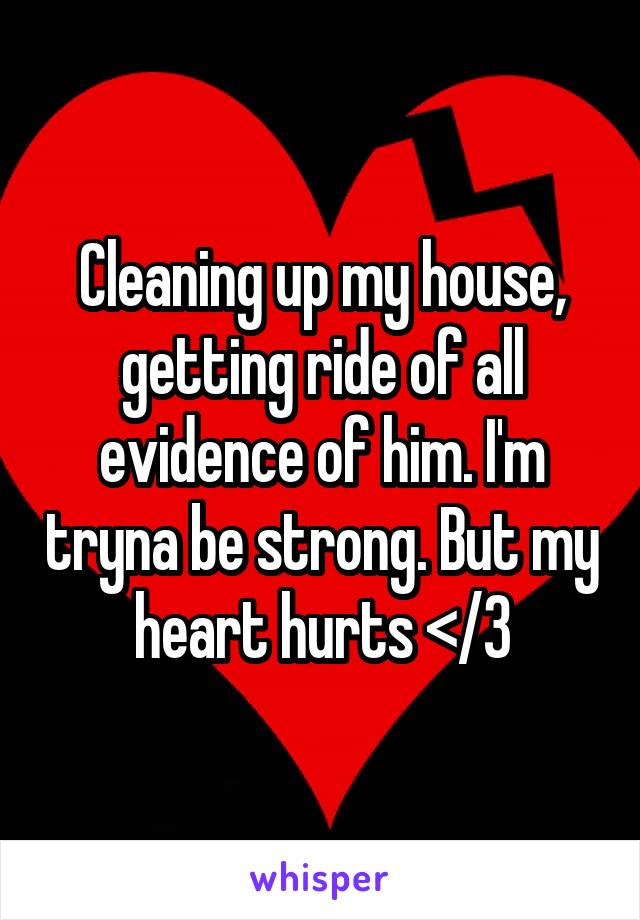 Cleaning up my house, getting ride of all evidence of him. I'm tryna be strong. But my heart hurts </3