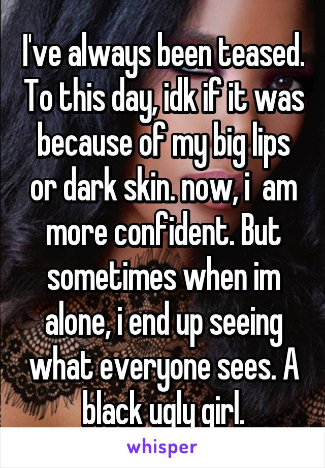 I've always been teased. To this day, idk if it was because of my big lips or dark skin. now, i  am more confident. But sometimes when im alone, i end up seeing what everyone sees. A black ugly girl.