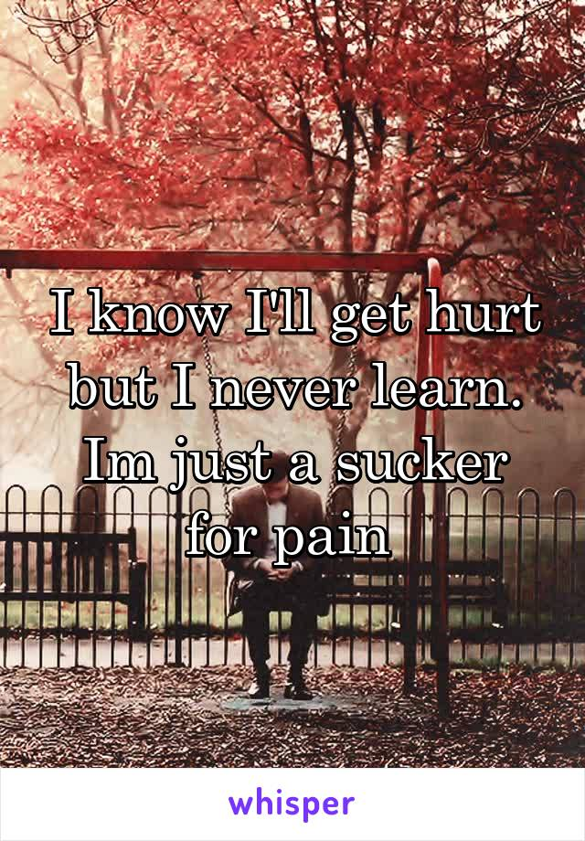I know I'll get hurt but I never learn. Im just a sucker for pain
