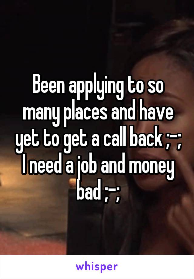Been applying to so many places and have yet to get a call back ;-; I need a job and money bad ;-;