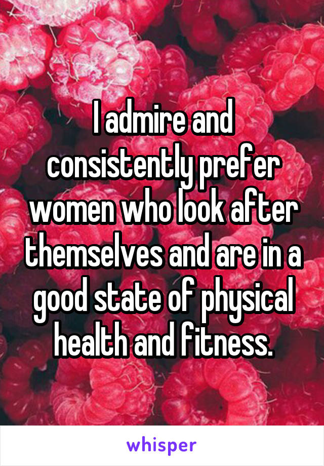 I admire and consistently prefer women who look after themselves and are in a good state of physical health and fitness.