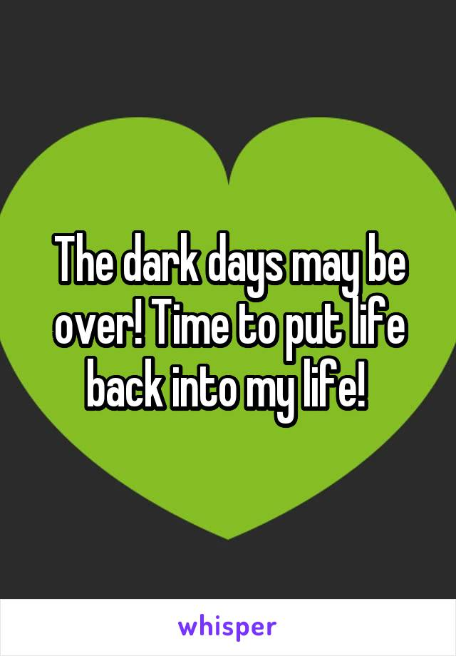 The dark days may be over! Time to put life back into my life!