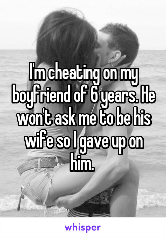 I'm cheating on my boyfriend of 6 years. He won't ask me to be his wife so I gave up on him.