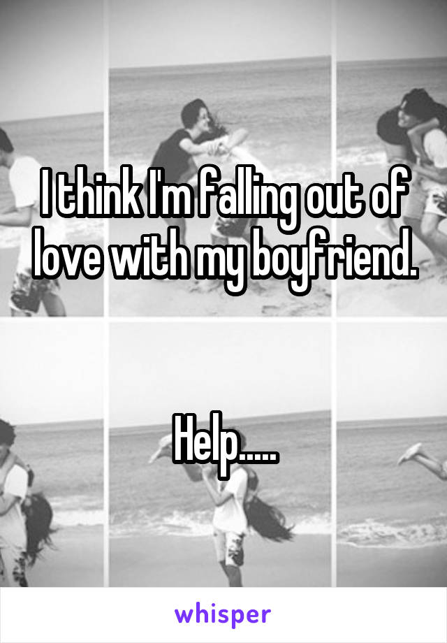 I think I'm falling out of love with my boyfriend.   Help.....