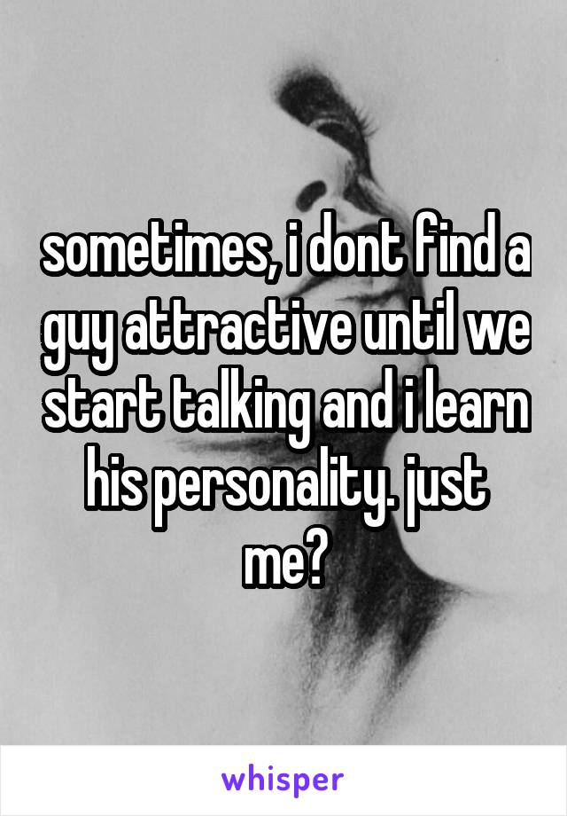 sometimes, i dont find a guy attractive until we start talking and i learn his personality. just me?