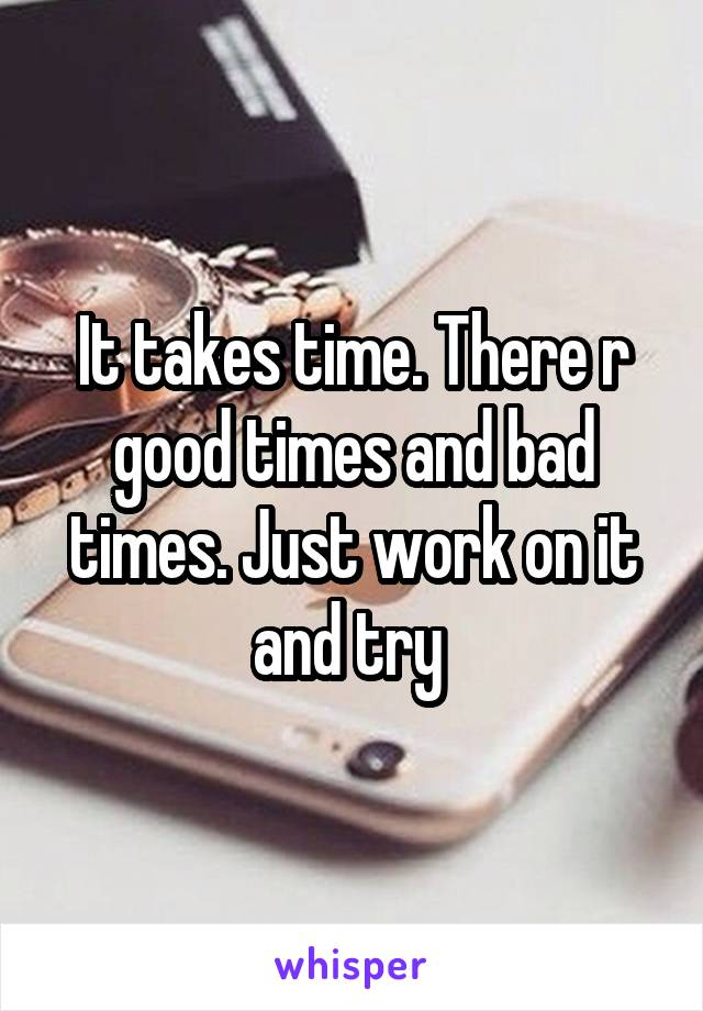 It takes time. There r good times and bad times. Just work on it and try