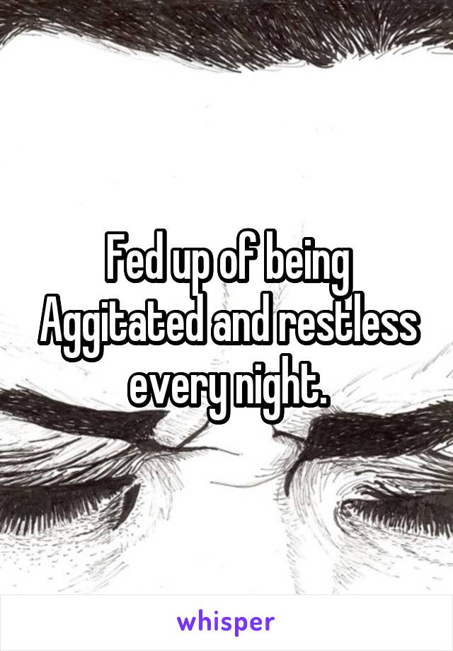 Fed up of being Aggitated and restless every night.