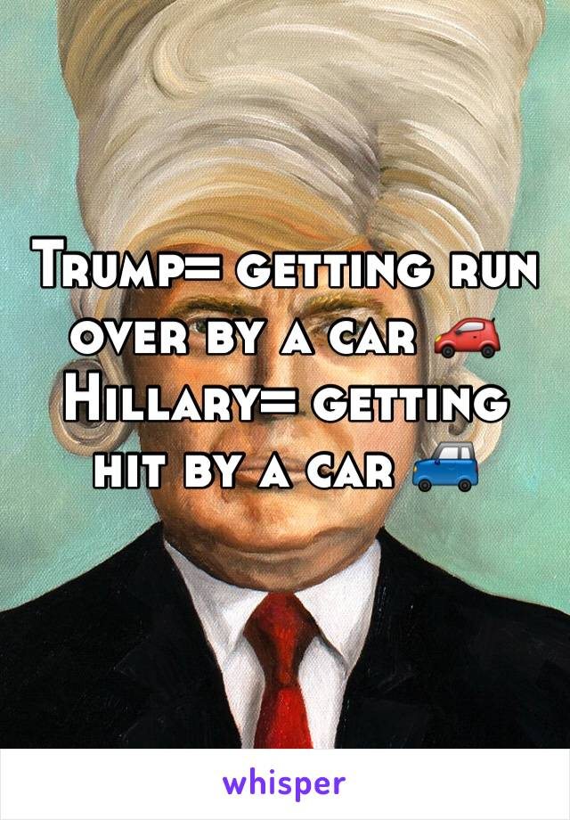 Trump= getting run over by a car 🚗 Hillary= getting hit by a car 🚙