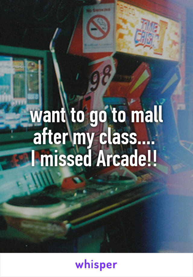 want to go to mall after my class....  I missed Arcade!!