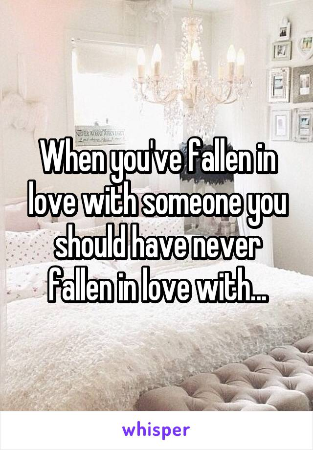When you've fallen in love with someone you should have never fallen in love with...