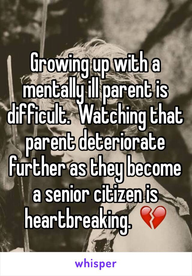 Growing up with a mentally ill parent is difficult.  Watching that parent deteriorate further as they become a senior citizen is heartbreaking.  💔