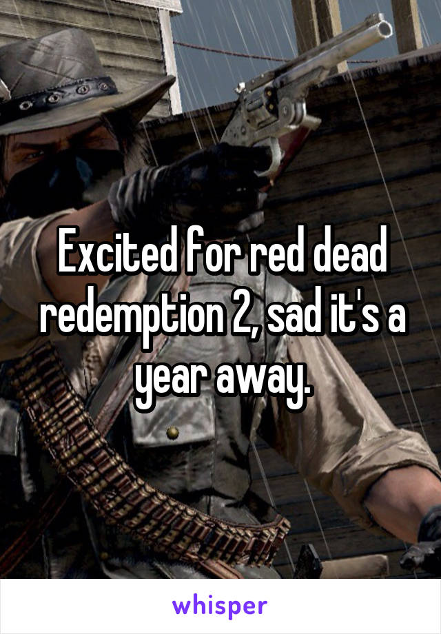 Excited for red dead redemption 2, sad it's a year away.