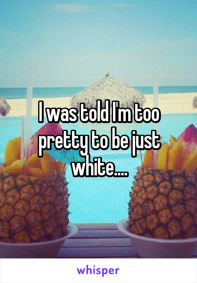 I was told I'm too pretty to be just white....