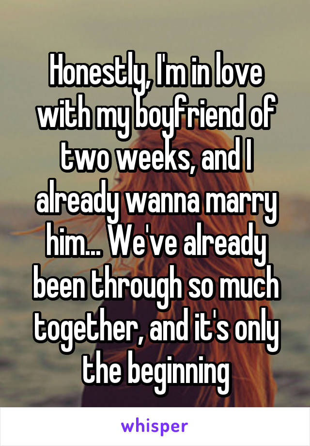 Honestly, I'm in love with my boyfriend of two weeks, and I already wanna marry him... We've already been through so much together, and it's only the beginning