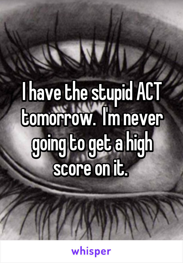 I have the stupid ACT tomorrow.  I'm never going to get a high score on it.