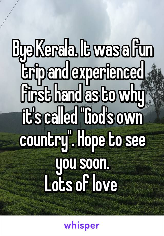 """Bye Kerala. It was a fun trip and experienced first hand as to why it's called """"God's own country"""". Hope to see you soon. Lots of love"""