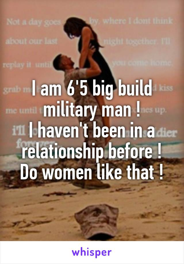 I am 6'5 big build military man ! I haven't been in a relationship before ! Do women like that !