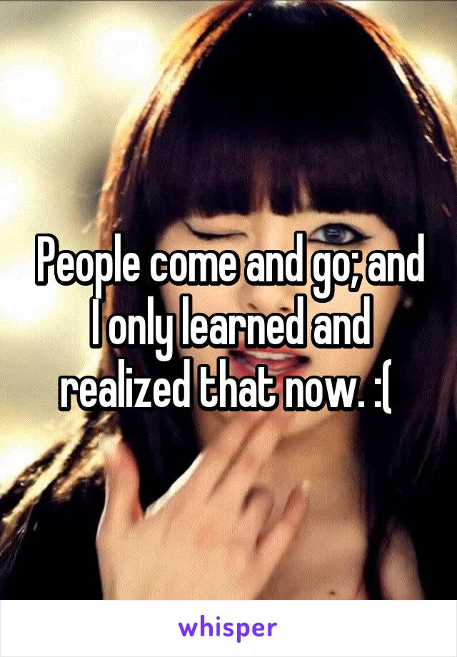 People come and go; and I only learned and realized that now. :(