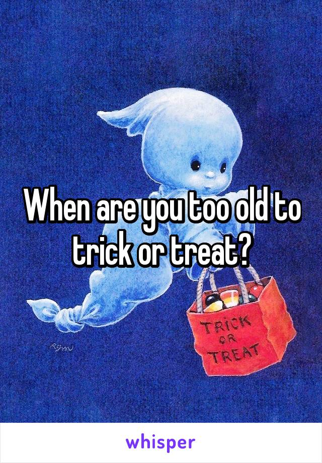 When are you too old to trick or treat?