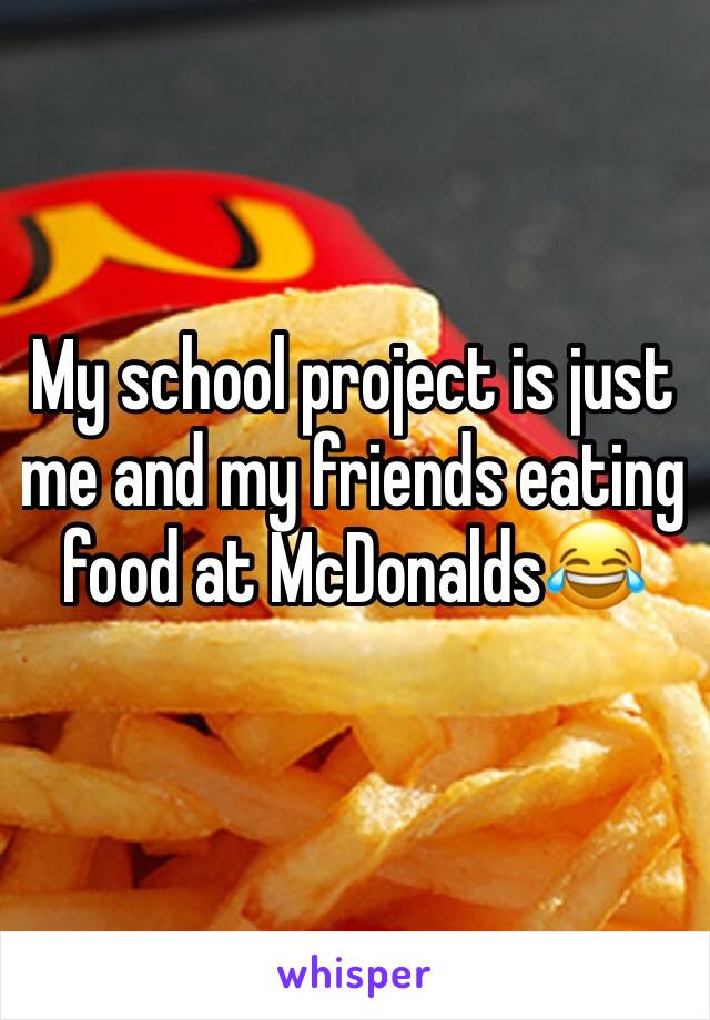 My school project is just me and my friends eating food at McDonalds😂