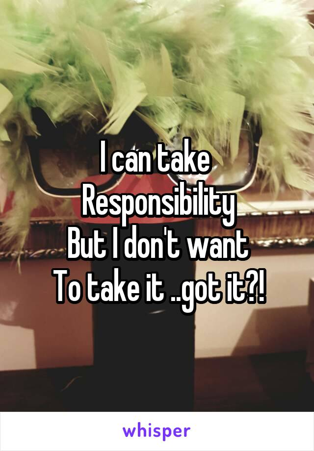 I can take  Responsibility But I don't want To take it ..got it?!
