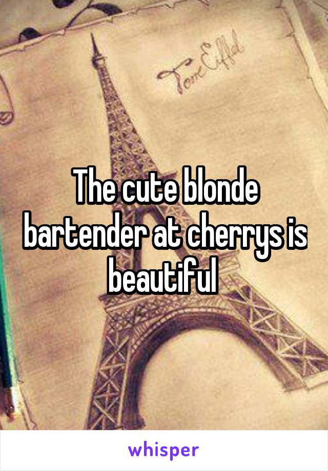 The cute blonde bartender at cherrys is beautiful