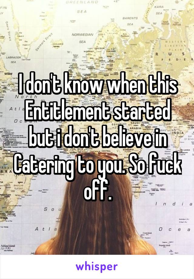 I don't know when this Entitlement started but i don't believe in Catering to you. So fuck off.