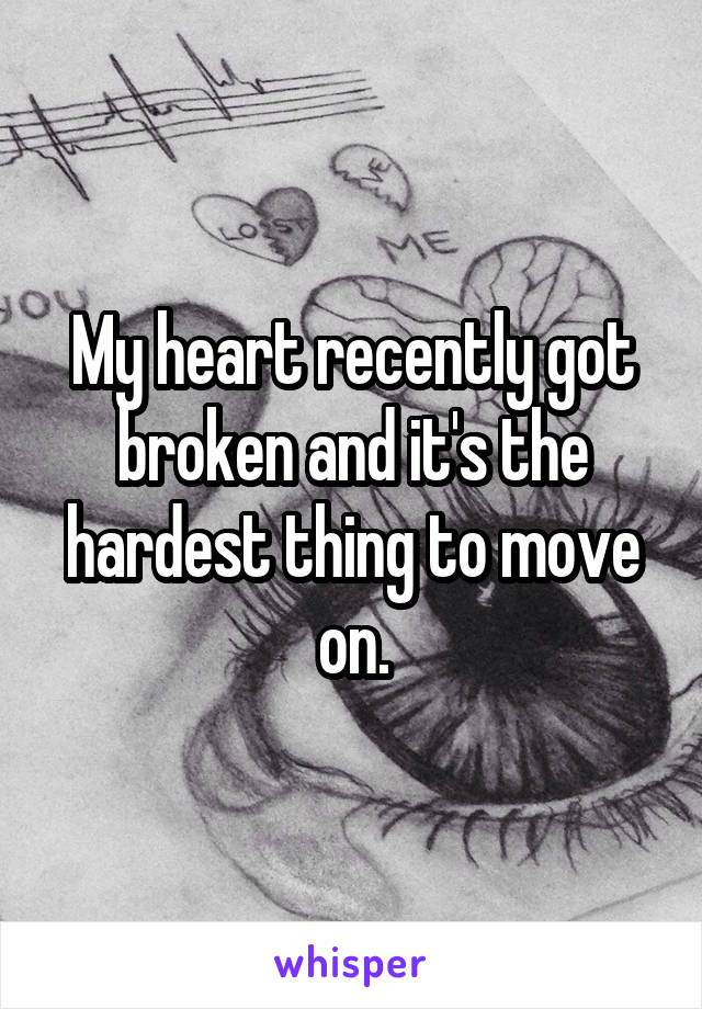 My heart recently got broken and it's the hardest thing to move on.