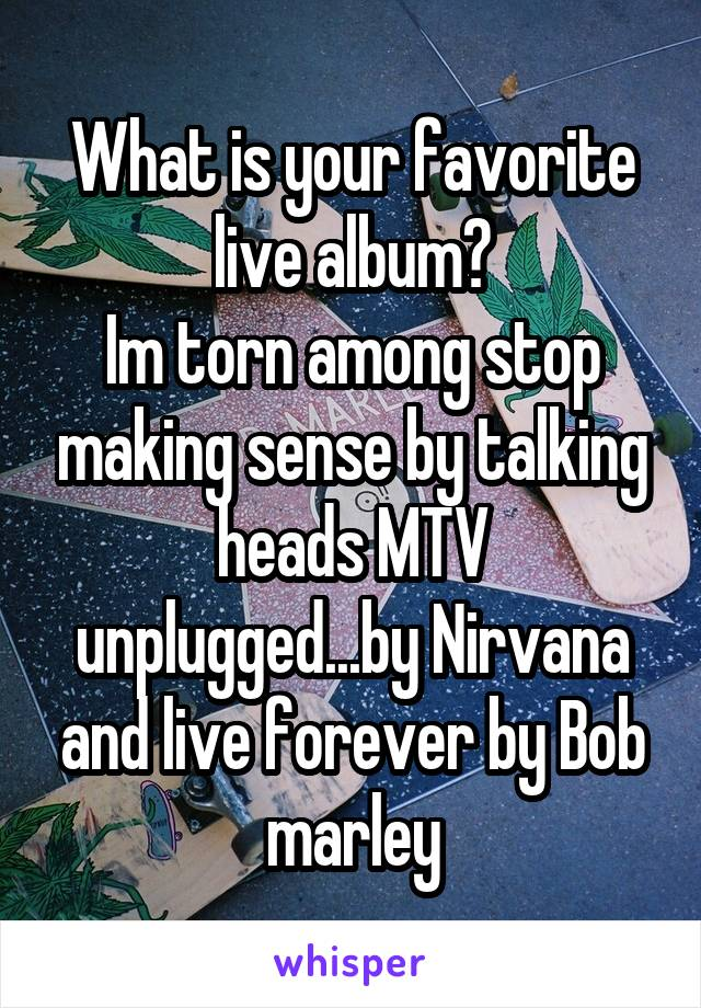 What is your favorite live album? Im torn among stop making sense by talking heads MTV unplugged...by Nirvana and live forever by Bob marley