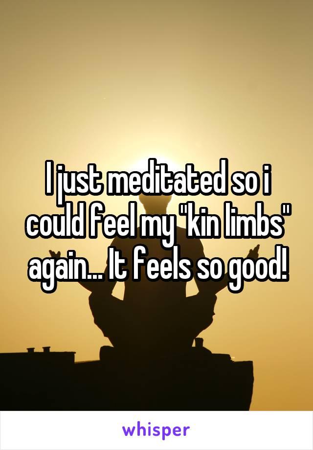 "I just meditated so i could feel my ""kin limbs"" again... It feels so good!"