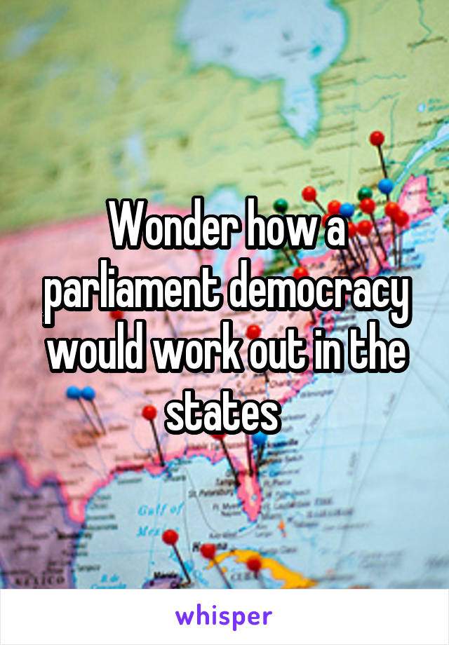 Wonder how a parliament democracy would work out in the states