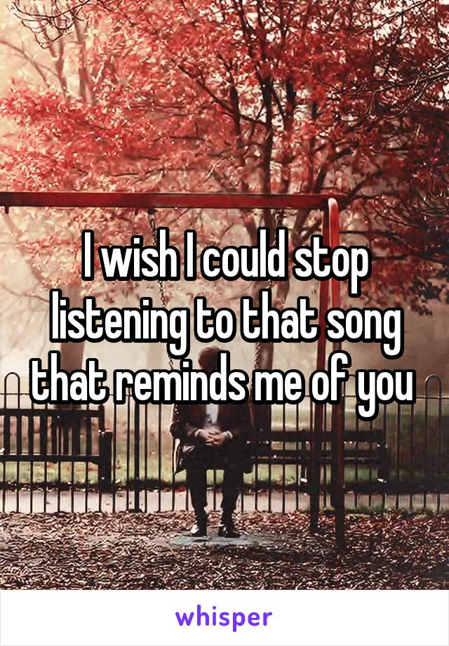 I wish I could stop listening to that song that reminds me of you