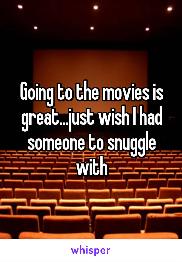Going to the movies is great...just wish I had someone to snuggle with