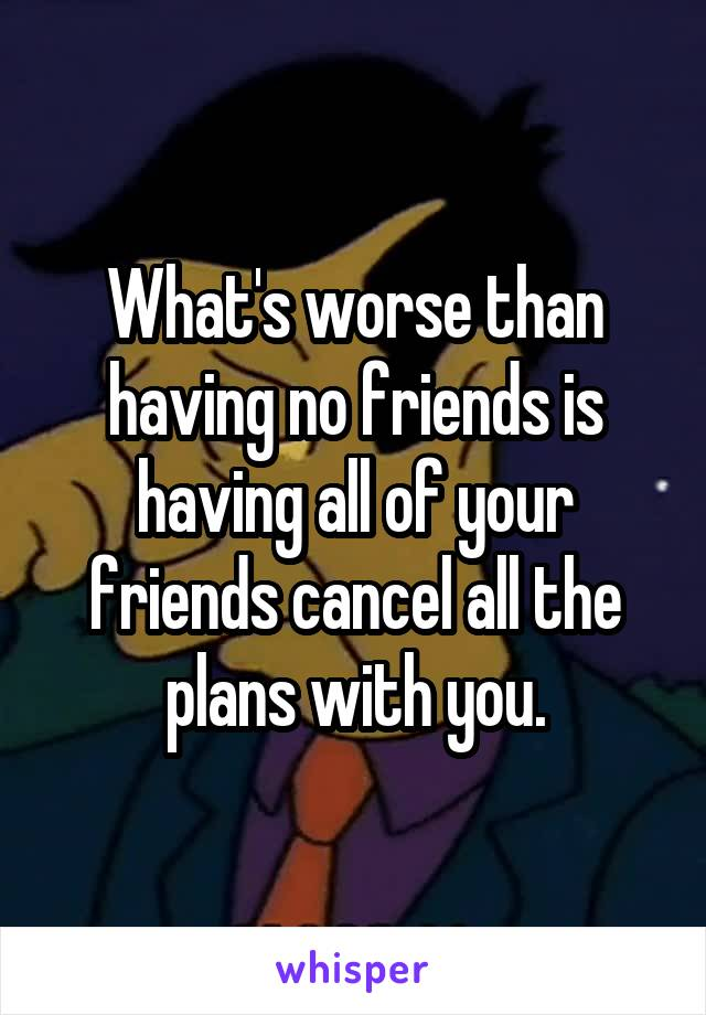 What's worse than having no friends is having all of your friends cancel all the plans with you.