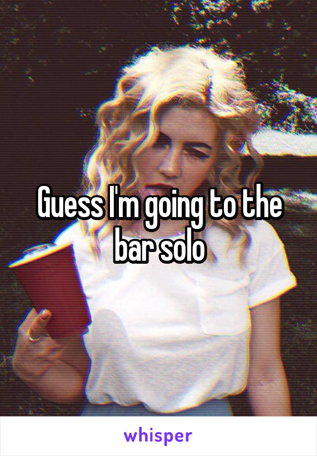 Guess I'm going to the bar solo