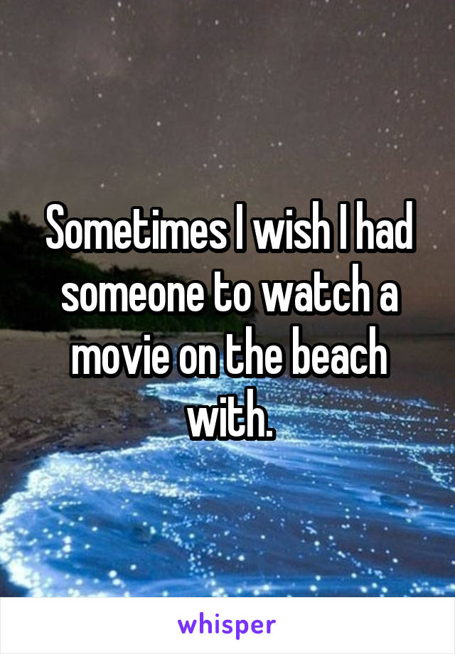 Sometimes I wish I had someone to watch a movie on the beach with.