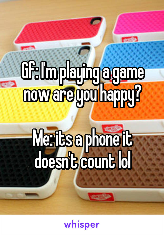 Gf: I'm playing a game now are you happy?  Me: its a phone it doesn't count lol