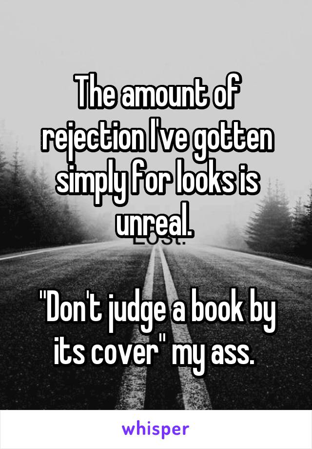 """The amount of rejection I've gotten simply for looks is unreal.   """"Don't judge a book by its cover"""" my ass."""