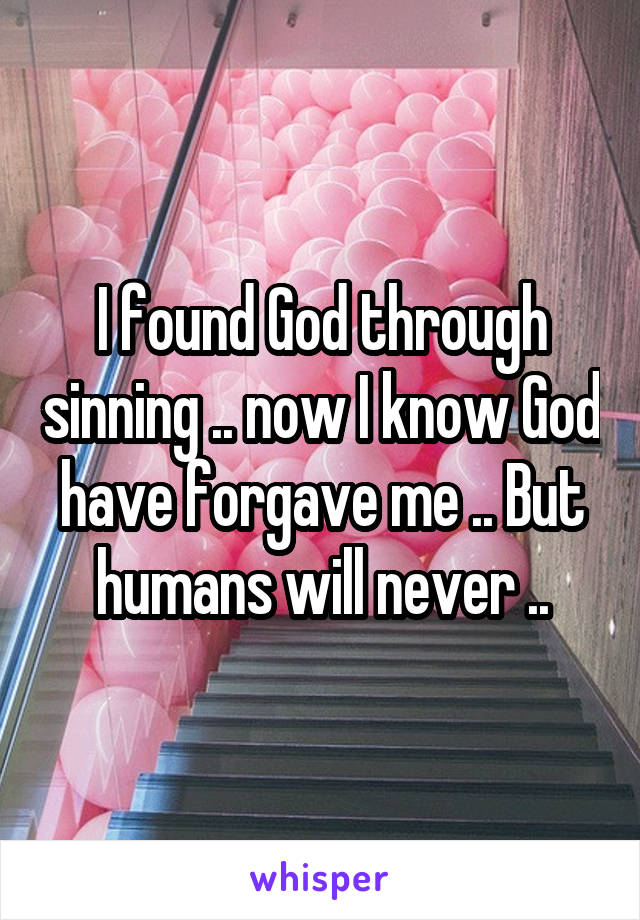 I found God through sinning .. now I know God have forgave me .. But humans will never ..