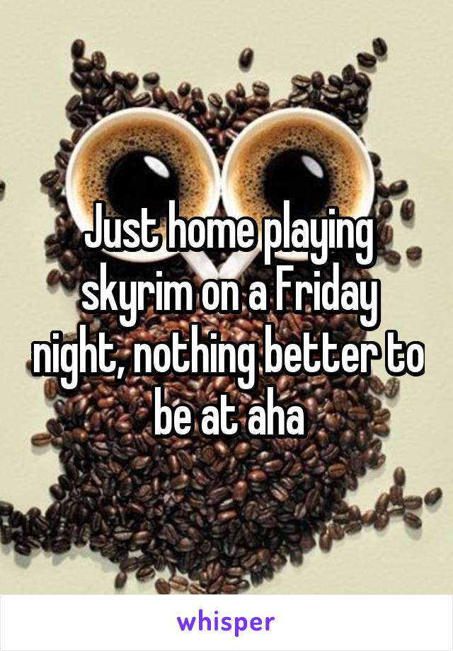 Just home playing skyrim on a Friday night, nothing better to be at aha